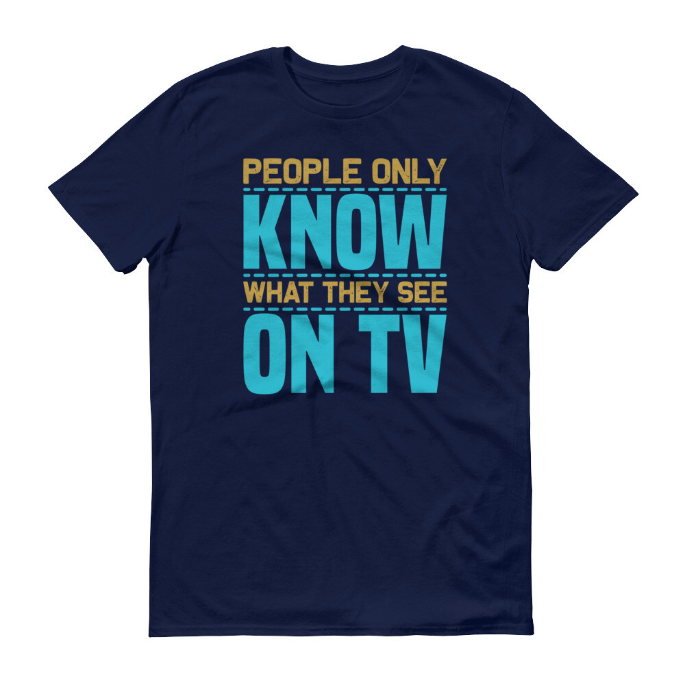 People only know what they see on tv Short-Sleeve T-Shirt