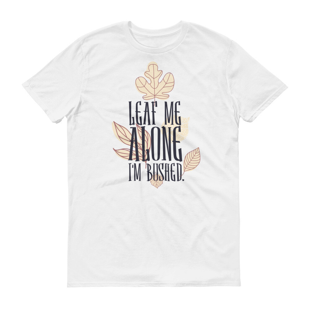 Leaf me alone im bushed Short-Sleeve T-Shirt
