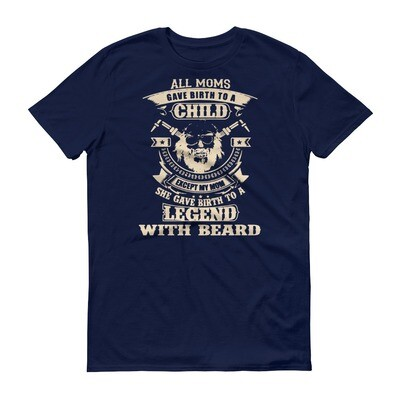 All moms gave birth to a child except my mom she gave birth to a legend with beard Short-Sleeve T-Shirt