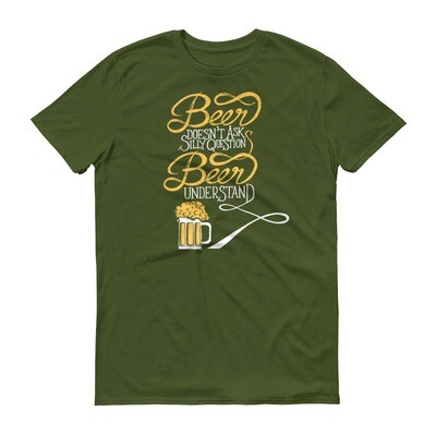 Beer doesn't ask silly questions beer understands Short-Sleeve T-Shirt