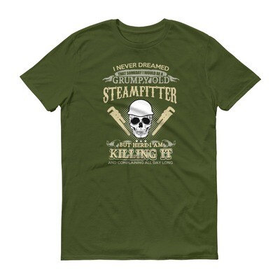 I never dreamed that someday i would be a grumpy old steamfitter but here i am killing it and complaining all day long Short-Sleeve T-Shirt
