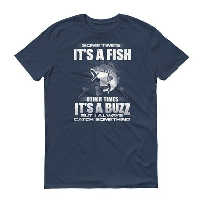 Sometimes it's a fish other times it's a buzz but i always catch something Short-Sleeve T-Shirt