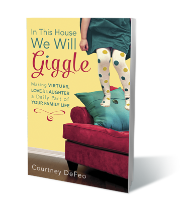 In This House, We Will Giggle: Making Virtues, Love, and Laughter a Daily Part of Your Family Life 9781601426062