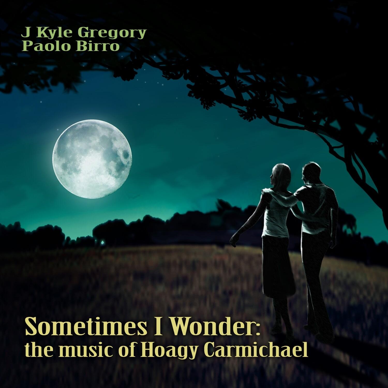 J. KYLE GREGORY & PAOLO BIRRO «Sometimes I wonder: the music of Hoagy Carmichael»