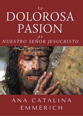 LA DOLOROSA PASION DE NUESTRO SEÑOR JESUCRISTO - ANA CATALINA EMMERICH