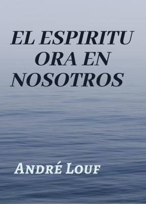 EL ESPIRITU ORA EN NOSOTROS - ANDRE LOUF