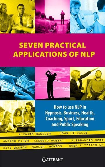 Seven Practical Applications of NLP: how to use NLP in hypnosis business health coaching sport education and public speaking