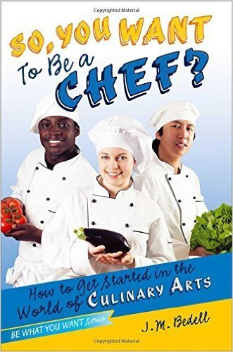So, You Want to Be a Chef?: How to Get Started in the World of Culinary Arts (Be What You Want)