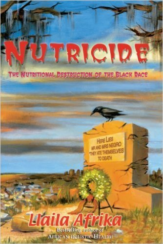 Nutricide: The Nutritional Destruction of the Black Race By: Llaila Afrika