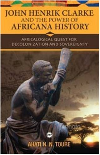 John Henrik Clarke and the Power of Africana History: Africalogical Quest for Decolonization and Sovereignty (Paperback) by: Ahati N. N. Toure