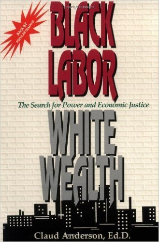 Black Labor, White Wealth : The Search for Power and Economic Justice (Paperback) by: Claud Anderson