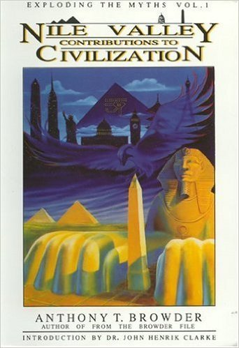 Nile Valley Contributions to Civilization (Exploding the Myths) by: Anthony T. Browder (Author)