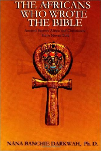 The Africans Who Wrote the Bible (Paperback) – by: Nana Banchie Darkwah  (Author)
