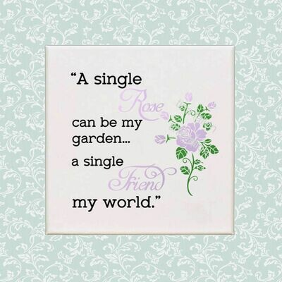 A single Rose can be my Garden, A single Friend my world