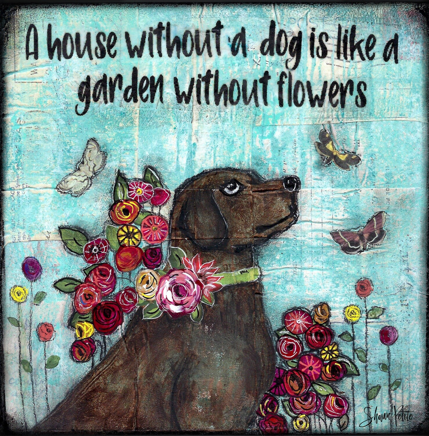 """""""A house without a dog is like a garden without Flowers"""" Print on Wood and Print to be Framed"""