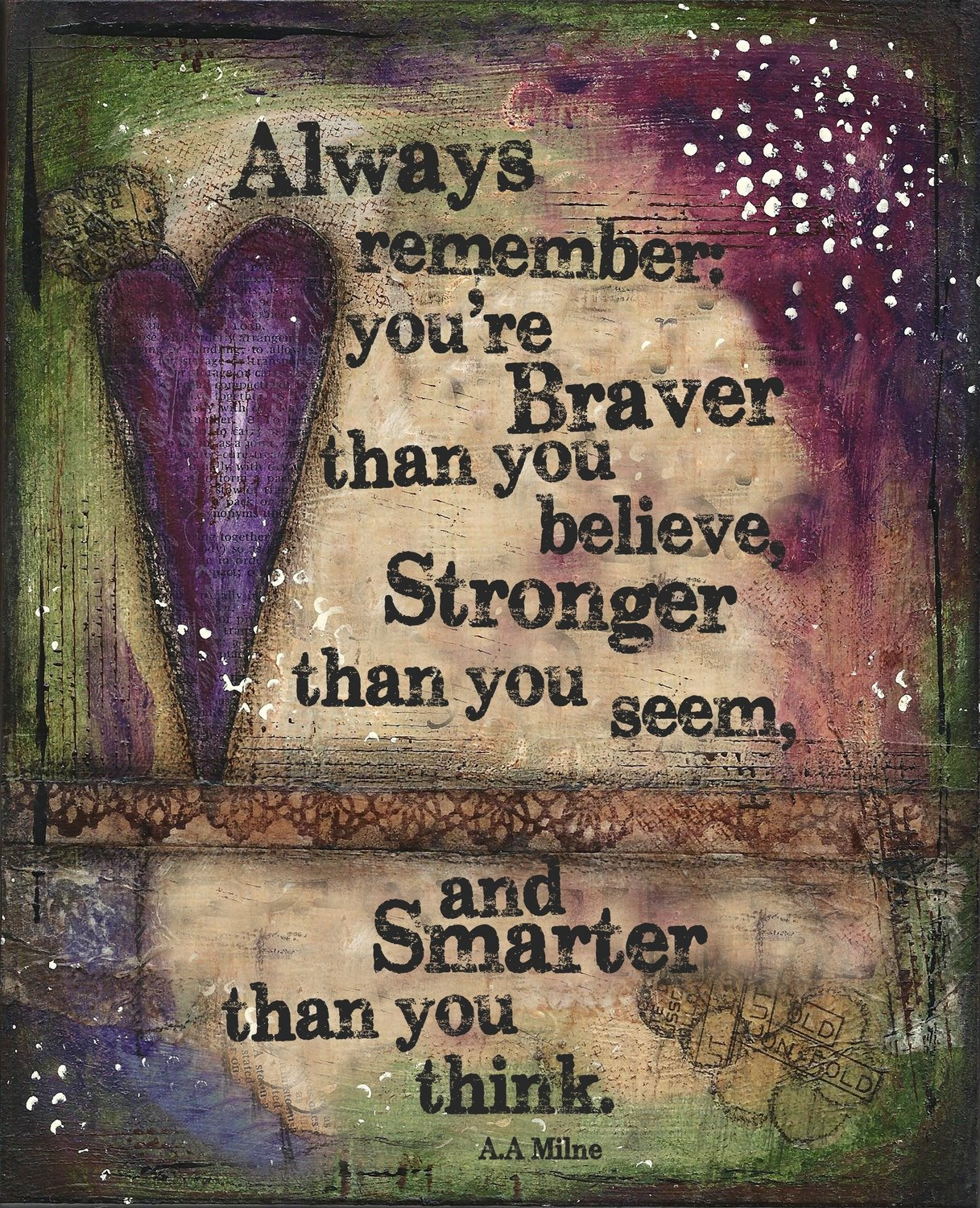 """Always remember you're Braver than you Believe, Stronger that you seem, and Smarter than you Think"""