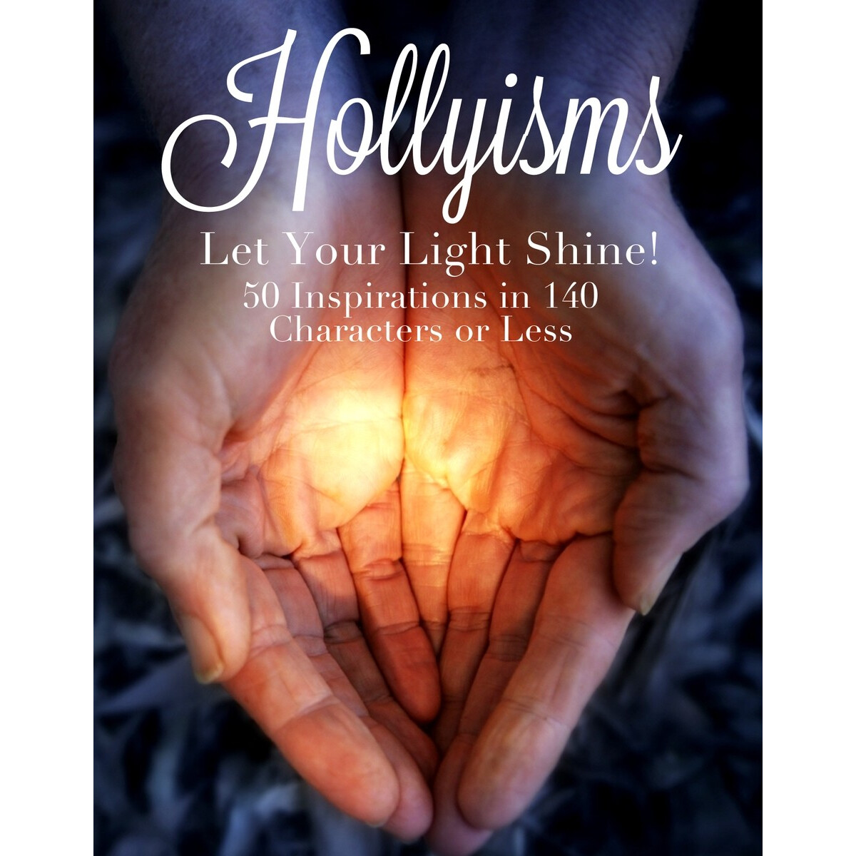 Hollyisms: Let Your Light Shine! 50 Inspirations in 140 Characters or less