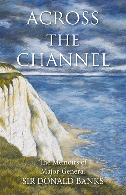 Across the Channel: The Memoirs of Major-General Sir Donald Banks