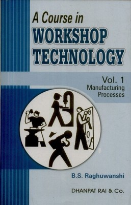 A Course In Workshop Technology (Manufacturing Processes Vol. 1)