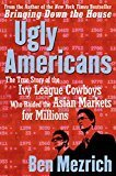 Ugly Americans The True Story of the Ivy League Cowboys Who Raided the Asian Markets for Millions by Ben Mezrich