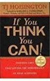 If You Think You Can Thirteen Laws That Govern the Performance of High Achievers by T. J. Hoisington