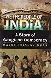 We the People of India A Story of Gangland Democracy by Maloy Krishna Dhar