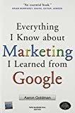 Everything I Know about Marketing I Learned From Google by Aaron Goldman