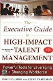 The Executive Guide to High - Impact Talent Management Powerful Tools for Leveraging a Changing Workforce by David Delong