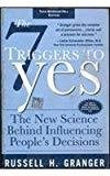 The 7 Triggers to Yes The New Science Behind Influencing Peoples Decisions by Russell Granger