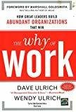 The Why of Work How Great Leaders Build Abundant Organizations That Win by David Ulrich