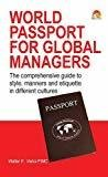 World Passport for Global Managers The Corresponding Guide to Business Etiquettes and Customs in Different Cultures by Walter Vieira