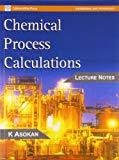 Chemical Process Calculations Lecture Notes by K. Asokan