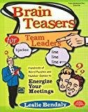 Brain Teasers for Team Leaders Hundreds of Word Puzzles and Number Games to Energize Your Meetings by Leslie Bendaly