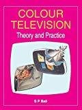 COLOUR TELEVISION - THEORY AND PRACTICE by S Bali
