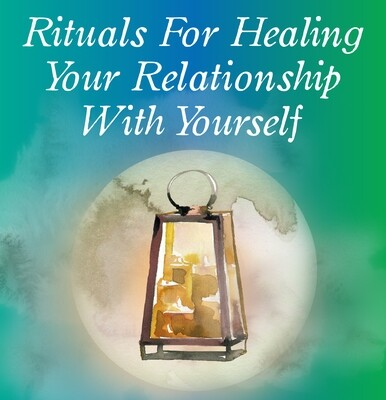 Rituals For Healing Your Relationship With Yourself -  Online Course
