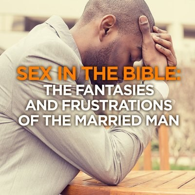 Sex in The Bible: The Fantasies & Frustrations of the Married Man