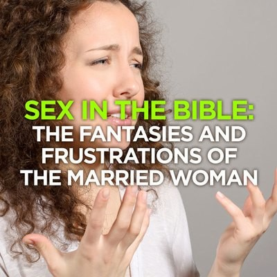 Sex in The Bible: The Fantasies & Frustrations of the Married Woman