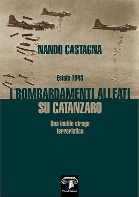 ESTATE 1943 - I BOMBARDAMENTI ALLEATI SU CATANZARO - Nando Castagna