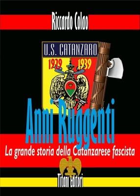 ANNI RUGGENTI - LA GRANDE STORIA DELLA CATANZARESE FASCISTA - Riccardo Colao