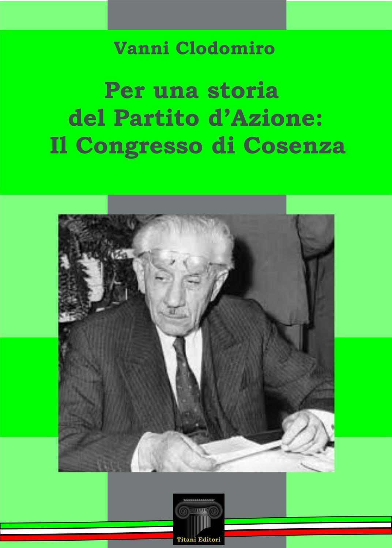 UNA STORIA DEL PARTITO D'AZIONE - IL CONGRESSO DI COSENZA - Vanni Clodomiro