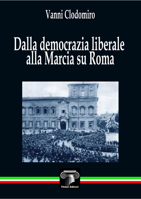 DALLA DEMOCRAZIA LIBERALE ALLA MARCIA SU ROMA - Vanni Clodomiro