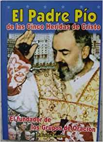 El Padre Pio / De Las Cinco Heridas de Cristo / El Fundador de Los Grupos de Oracion (Spanish Edition)