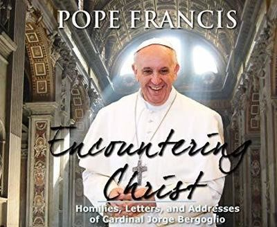 Encountering Christ: Homilies, Letters, and Addresses of Cardinal Jorge Bergoglio  by Pope Francis, Cardinal Jorge Bergoglio