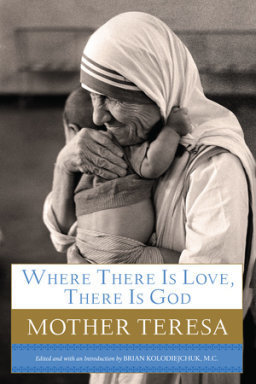 Where There Is Love, There Is God: Mother Teresa: Her Path to Closer Union with God and Greater Love for Others