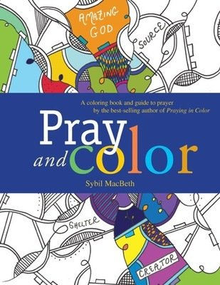 Pray and Color: A coloring book and guide to prayer by the best-selling author of Praying in Color By Sybil MacBeth