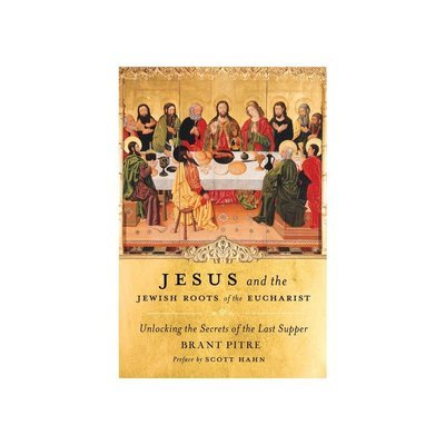Jesus and the Jewish Roots of the Eucharist: Unlocking the Secrets of the Last Supper by Brant Pitre (Foreword by Scott Hahn)