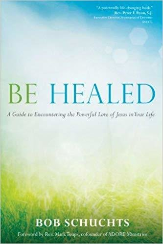 Be Healed: A Guide to Encountering the Powerful Love of Jesus in Your Life - Paperback  by Bob Schuchts