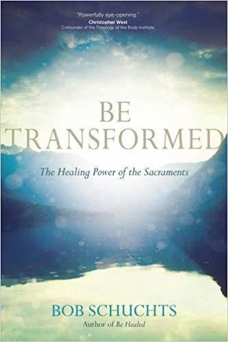 Be Transformed: The Healing Power of the Sacraments - Paperback by Bob Schuchts