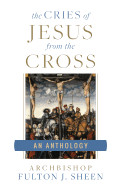 The Cries of Jesus from the Cross: A Fulton Sheen Anthology
