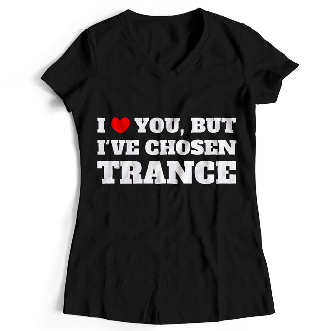 I love you but I've chosen Trance (#trancefamily T-Shirt Women)